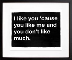 Untitled (I like you 'cause you like me and you don't like much.), by Mike Monteiro | 20x200