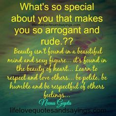 What's so special about you that makes you so arrogant and rude.??Beauty isn't found in a beautiful mind and sexy figure… it's found in the beauty of heart… Learn to respect and love others… be polite, be humble and be respectful of others feelings…Neena Gupta