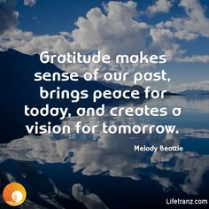 Gratitude makes sense of our past, brings peace for today, and creates a vision for tomorrow.  Melody Beattie