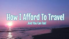 How I Afford To Travel..And You Can Too!