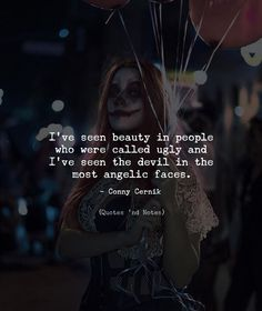 Ive seen beauty in people who were called ugly and Ive seen the devil in the most angelic faces. - Conny Cernik via (http://ift.tt/2DFhue6)