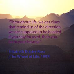 """Throughout life, we get clues that remind us of the direction we are supposed to be headed if you stay focused, then you learn your lessons."" dr. Elisabeth Kubler-Ross (The Wheel of Life, 1997) www.EKRFoundation.org"