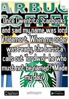 """Once I went to Starbucks and said my name was lord Voldemort. When my order was ready, the barista calls out """"lord vol- he who must not be named?"""" Made my day."""