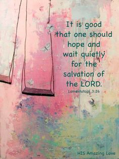 Lamentations 3:26 - It is good that one should hope and wait quietly for the salvation of the Lord. (NKJV)