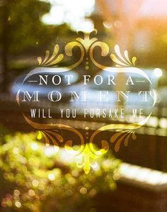 """""""Not for a moment will You forsake me."""""""