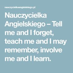 Nauczycielka Angielskiego – Tell me and I forget, teach me and I may remember, involve me and I learn.