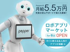 Pepperの月給5.5万円(税抜) 充実の安心サポート 導入も簡単!ロボアプリマーケット for Biz OPEN すぐに使える法人向けアプリが満載
