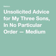 Unsolicited Advice for My Three Sons, In No Particular Order — Medium