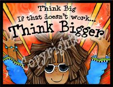 Think Big, if that doesn't work think bigger.. Suzy Toronto