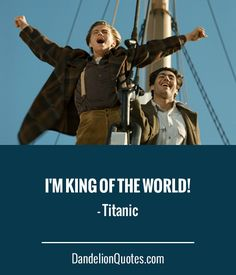 I'm king of the world! – Titanic ► Click here for more: DandelionQuotes.com