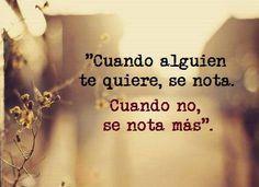 """""""Cuando alguien te quiere,  se nota.  Cuando no se nota más""""."""
