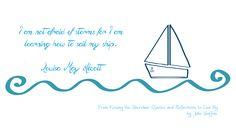 """I am not afraid of storms, for I am learning how to sail my ship. Louisa May Alcott, from """"Kissing the Shoreline: Quotes and Reflections to Live By"""" by Julie Saffrin"""