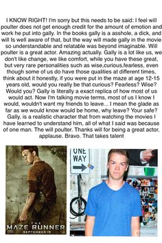 Wow. TMR fans... Share ^^ and that's why I liked Gally in the books too because, even though he was an asshole, his reaction to leaving the Maze was believable, it was his home for 2 years and the only home he ever really experienced, so Team Gally!!!