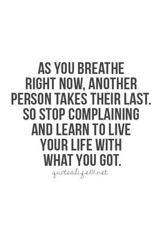 As You Breathe Right Now...There is always someone worse off. Learn to love your life.