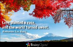 Love planted a rose, and the world turned sweet. - Katharine Lee Bates at BrainyQuote Mobile