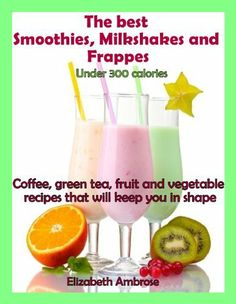 The  best Smoothies, Milkshakes and Frappes Under 300 Calories: Coffee, green tea, fruit and vegetable recipes that will keep you in shape by Elizabeth Ambrose @Amy Blandford