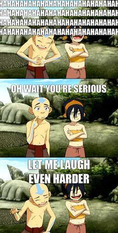 Aang: (about Sokka's sand sculpter ) Is that a blubbering blob monster? Sokka: No, it's Suki.  ( insert stare ) Toph: Suki, we'll all understand if you break up with him over this. Suki: I think it's sweet.