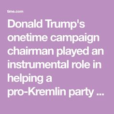 Donald Trump's onetime campaign chairman played an instrumental role in helping a pro-Kremlin party take power