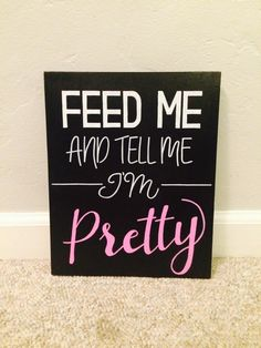 Feed Me and Tell Me Im Pretty by RoseGirlDesignsShop on Etsy https://www.etsy.com/listing/495382373/feed-me-and-tell-me-im-pretty