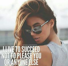 I live to succeed not please you or anyone else