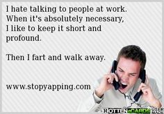 I hate talking to people at work.   When it's absolutely necessary,  I like to keep it short and profound.  Then I fart and walk away.   www.stopyapping.com