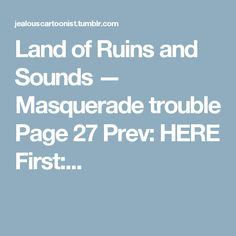 Land of Ruins and Sounds — Masquerade trouble Page 27 Prev: HERE First:...