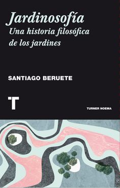 Jardinosofía : una historia filosófica de los jardines / Santiago Beruete Madrid : Turner, 2016