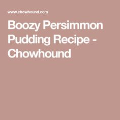 Boozy Persimmon Pudding Recipe - Chowhound