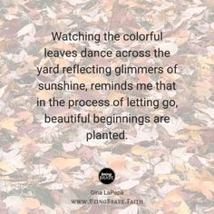 """www. BeingBrave.Faith """"Watching the colorful leaves dance across the yard reflecting glimmers of sunshine, reminds me that in the process of letting go, beautiful beginnings are planted."""""""