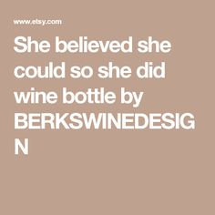 She believed she could so she did wine bottle by BERKSWINEDESIGN