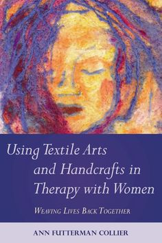 Using Textile Arts and Handcrafts in Therapy with Women: Weaving Lives Back Together, by Ann Futterman Collier. This innovative book will be a useful tool for therapists, students, artists looking to build on self-exploration, and anybody else interested in the therapeutic benefits that art-making with textiles can bring about.