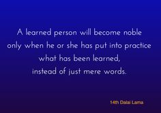 """Becoming noble ~ 14th Dalai Lama http://justdharma.com/s/hxzh8 A learned person will become noble only when he or she has put into practice what has been learned, instead of just mere words. – 14th Dalai Lama from the book """"Words Of Wisdom: Quotes by His Holiness the Dalai Lama"""" ISBN: 978-0740710032 - https://www.amazon.com/gp/product/0740710036/ref=as_li_tf_tl?ie=UTF8&camp=1789&creative=9325&creativeASIN=0740710036&linkCode=as2&tag=jusdhaquo-20"""