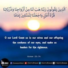 O our Lord! Grant us in our wives and our offspring the coolness of our eyes, and make us leaders for the righteous. #Quran 25:74