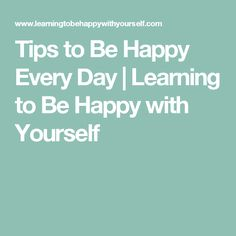 Tips to Be Happy Every Day | Learning to Be Happy with Yourself
