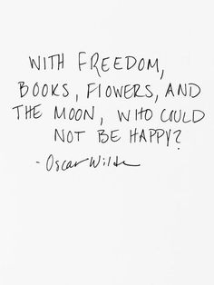 With freedom, books, flowers and the moon, who could not be happy? Oscar Wilde Quote.
