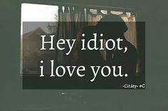 Hey idiot, I love you❤
