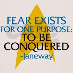Fear exists for one purpose: to be conquered---Captain Kathryn Janeway