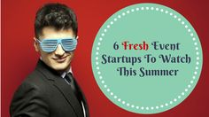 6 Fresh Event Startups To Watch This Summer