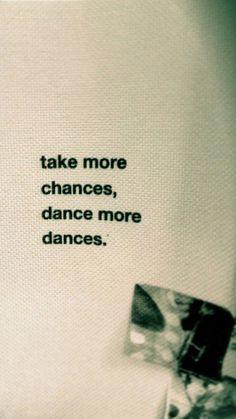 Take more chances, dance mor dances.