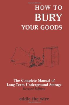How To Bury Your Goods: The Complete Manual of Long Term Underground Storage:Amazon:Books....good book