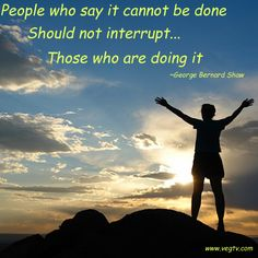 People who say it cannot be done should not interrupt those who are doing it ~George Bernard Shaw