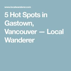 5 Hot Spots in Gastown, Vancouver — Local Wanderer