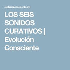 LOS SEIS SONIDOS CURATIVOS | Evolución Consciente