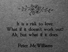 So true and as scary as it may seem life and love are all about taking chances :)