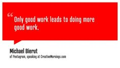"""Only good work leads to doing more good work."" Michael Bierut"