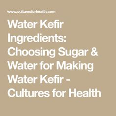 Water Kefir Ingredients: Choosing Sugar & Water for Making Water Kefir - Cultures for Health