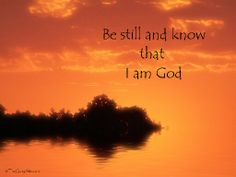 Be still and know that i am the lord....