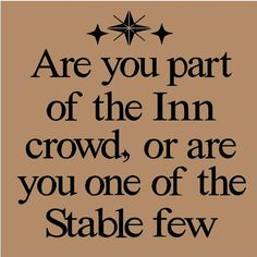 Quote: Are you part of the Inn crowd, or are you one the Stable few? Follower of Christ. Christmas.