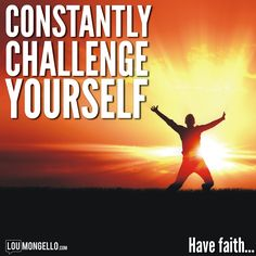 Constantly challenge yourself. Test and expand your limits. Have faith...