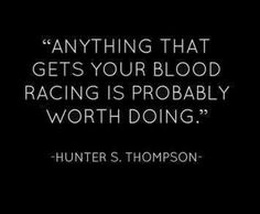 Anything that gets your blood racing is probably worth doing - Hunter S. Thompson quote